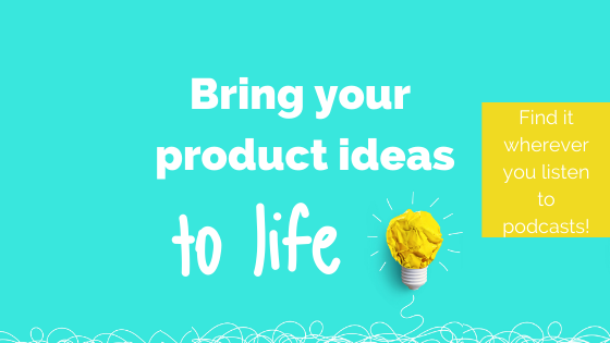 The Bring Your Product Ideas to Life Podcast is now live