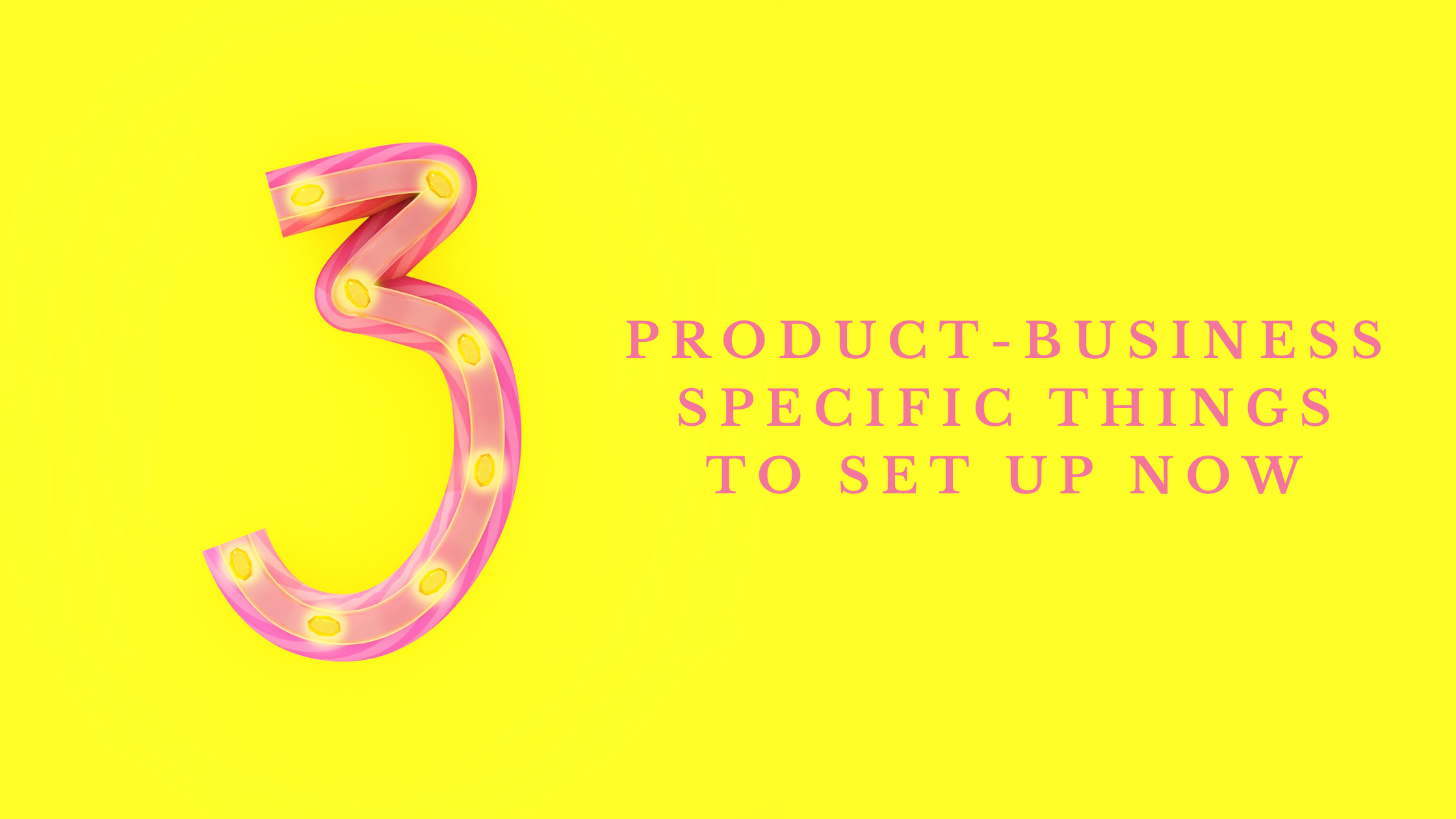 3 product-business specific things to set up now